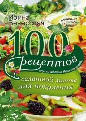 Ирина Вечерская - 100 рецептов салатной диеты для похудения. Вкусно, полезно, душевно, целебно