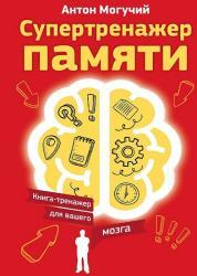 Антон Могучий - Супертренажер памяти. Книга-тренажер для вашего мозга