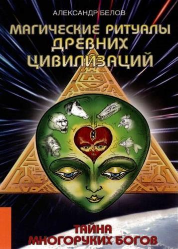 Александр Белов - Магические ритуалы древних цивилизаций. Тайна многоруких богов