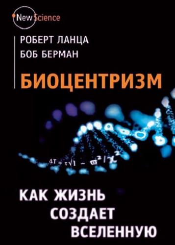 Берман Б., Ланца Р. - Биоцентризм. Как жизнь создает Вселенную