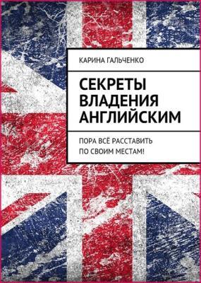 Карина Гальченко - Секреты владения английским. Пора всё расставить по своим местам