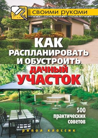 Светлана Филатова - Как распланировать и обустроить дачный участок. 500 практических советов