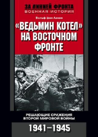 Вольф фон Аакен - «Ведьмин котел» на Восточном фронте. 1941-1945