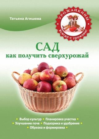 Татьяна Агишева - Сад. Как получить сверхурожай