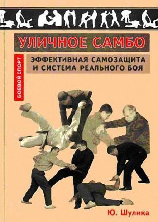 Юрий Шулика - Уличное самбо. Эффективная самозащита и система реального боя