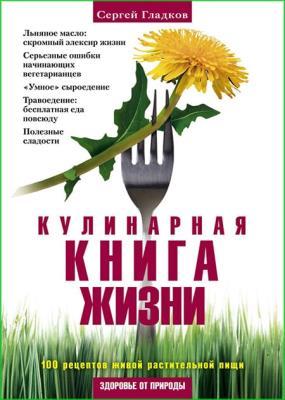 Сергей Гладков - Кулинарная книга жизни. 100 рецептов живой растительной пищи (2011)