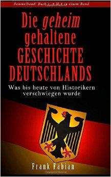 : Fabian, Frank - Die geheim gehaltene Geschichte Deutschlands - Was bis heute von Historikern verschwiegen wurde