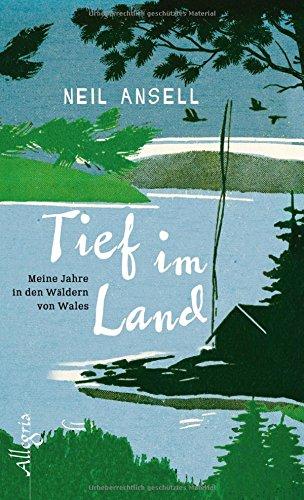 Ansell, Neil - Tief im Land - Meine Jahre in den Wäldern von Wales
