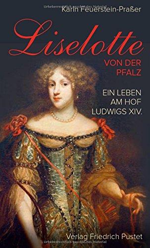: Feuerstein-Prasser, Karin - Liselotte von der Pfalz - Ein Leben am Hof Ludwigs Xvi