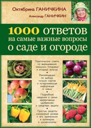 Октябрина Ганичкина, Александр Ганичкин - 1000 ответов на самые важные вопросы о саде и огороде