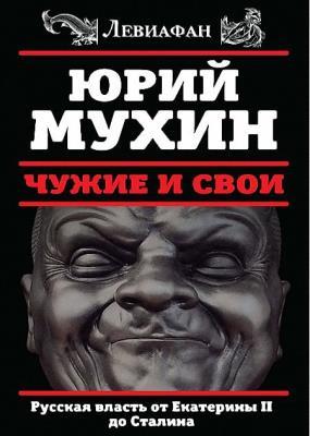 Юрий Мухин - Чужие и свои. Русская власть от Екатерины II до Сталина (2016)