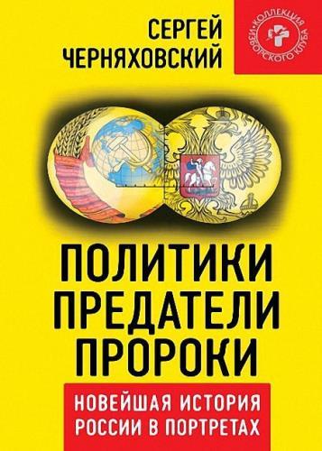 Сергей Черняховский - Политики, предатели, пророки. Новейшая история России в портретах (1985-2012)