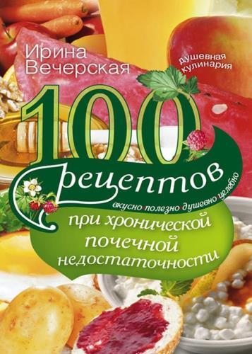Ирина Вечерская - 100 рецептов при хронической почечной недостаточности