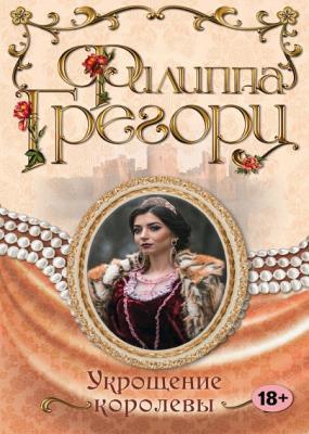 Филиппа Грегори - Укрощение королевы (2016)