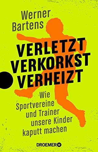 Cover: Bartens, Werner - Verletzt, verkorkst, verheizt - Wie Sportvereine und Trainer unsere Kinder kaputt machen