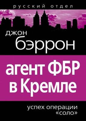 """Джон Бэррон - Агент ФБР в Кремле. Успех операции """"Соло"""" (2011)"""
