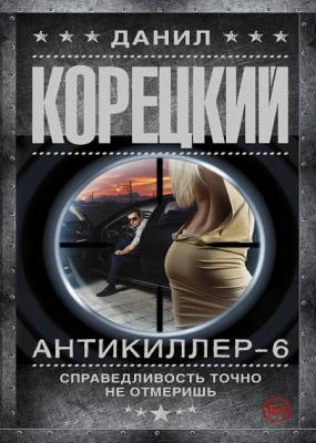 Данил Корецкий - Антикиллер-6. Справедливость точно не отмеришь (2016)
