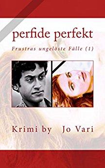 : Vari, Jo - Frustras ungeloeste Faelle 01 - Perfide perfekt