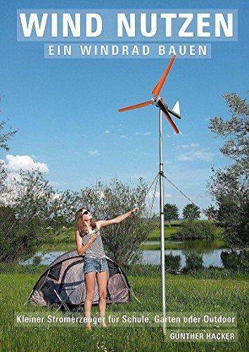 : Hacker, Guenther - Wind nutzen - ein Windrad bauen - Kleiner Stromerzeuger fuer Schule, Garten oder Outdoor