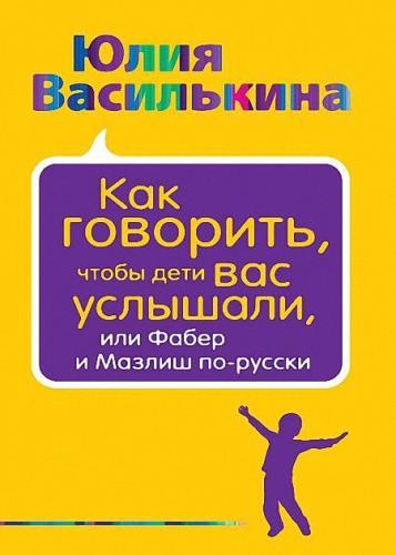 Юлия Василькина - Как говорить, чтобы дети вас услышали, или Фабер и Мазлиш по-русски