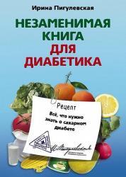 Ирина Пигулевская - Незаменимая книга для диабетика. Всё, что нужно знать о сахарном диабете