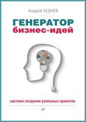 Андрей Седнев - Генератор бизнес-идей. Система создания успешных проектов