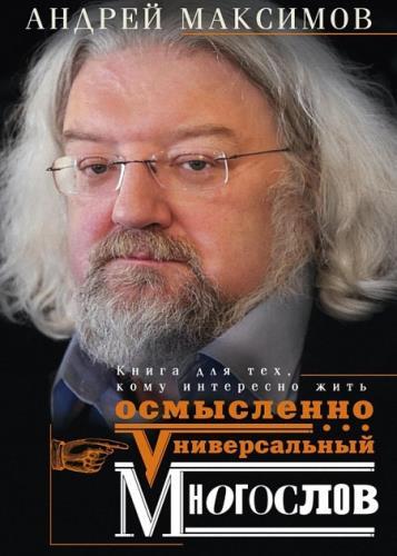 Андрей Максимов - Универсальный многослов. Книга для тех, кому интересно жить осмысленно