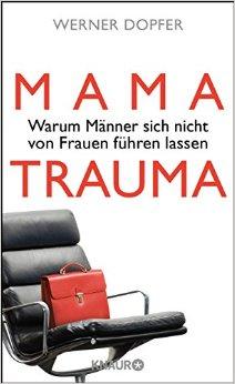 : Dopfer, Werner - Mama-Trauma - Warum Maenner sich nicht von Frauen fuehren lassen