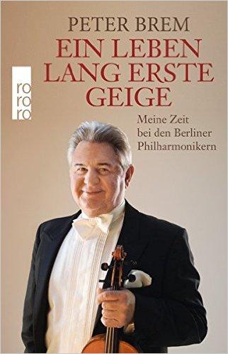: Brem, Peter - Ein Leben lang erste Geige - Meine Zeit bei den Berliner Philharmonikern