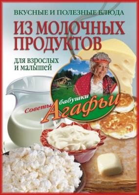 Агафья Звонарева - Вкусные и полезные блюда из молочных продуктов. Для взрослых и малышей
