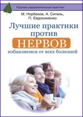 М. Норбеков, А. Ситель, П. Евдокименко - Лучшие практики против нервов. Избавляемся от всех болезней