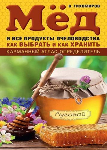 Вадим Тихомиров - Мед и все продукты пчеловодства. Как выбрать и как хранить