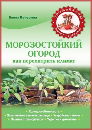 Елена Вечерина - Морозостойкий огород. Как перехитрить климат