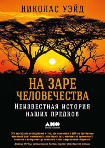 Николас Уэйд - На заре человечества. Неизвестная история наших предков