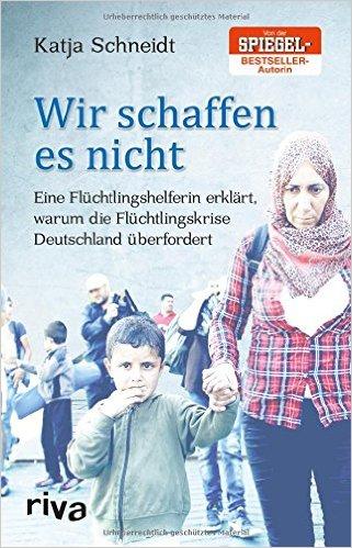 Schneidt, Katja - Wir schaffen es nicht - Eine Flüchtlingshelferin erklärt, warum die Flüchtlingskrise Deutschland überfordert
