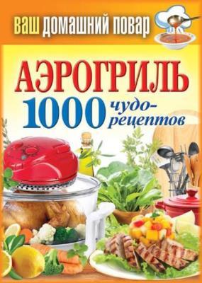 Сергей Кашин - Аэрогриль. 1000 чудо-рецептов