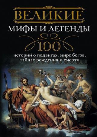 Ирина Мудрова - Великие мифы и легенды. 100 историй о подвигах, мире богов, тайнах рождения и смерти