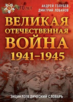 Андрей Голубев, Дмитрий Лобанов - Великая Отечественная война 1941–1945 гг. Энциклопедический словарь (2015)