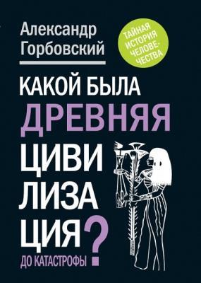 Александр Горбовский - Какой была древняя Цивилизация до Катастрофы? (2012)