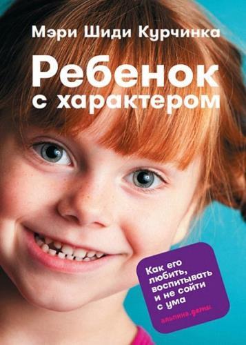 Мэри Шиди Курчинка - Ребенок с характером. Как его любить, воспитывать и не сойти с ума