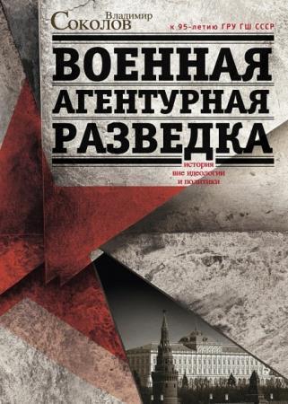 Владимир Соколов - Военная агентурная разведка. История вне идеологии и политики