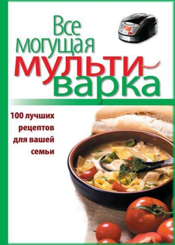 Евгения Левашева - Все могущая мультиварка. 100 лучших рецептов для вашей семьи