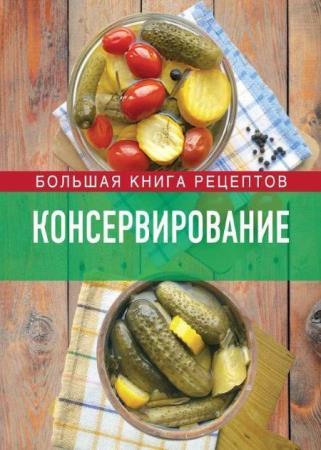 Ирина Михайлова - Консервирование. Большая книга рецептов
