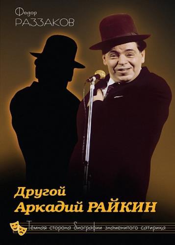 Федор Раззаков - Другой Аркадий Райкин. Темная сторона биографии знаменитого сатирика