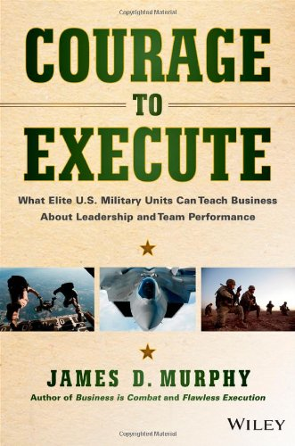 : Courage to Execute What elite U S military units can teach business about leadership and team performance