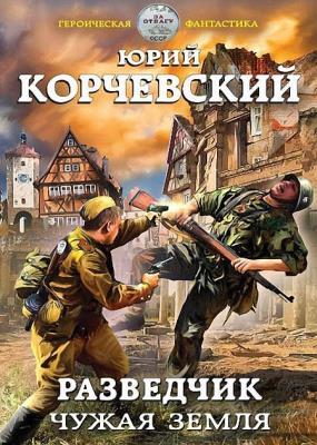 Юрий Корчевский - Разведчик. Чужая земля (2017)
