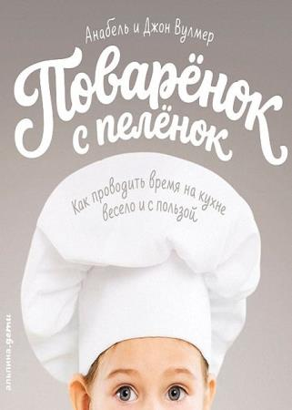 Анабель Вулмер - Поваренок с пеленок: Как проводить время на кухне весело и с пользой
