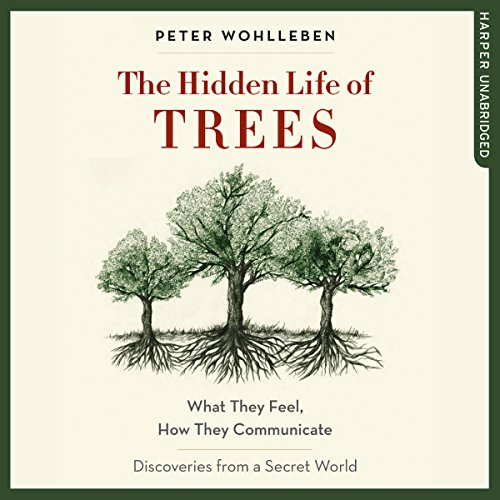 The Hidden Life of Trees What They Feel How They Communicate Discoveries from a Secret World Audiobook