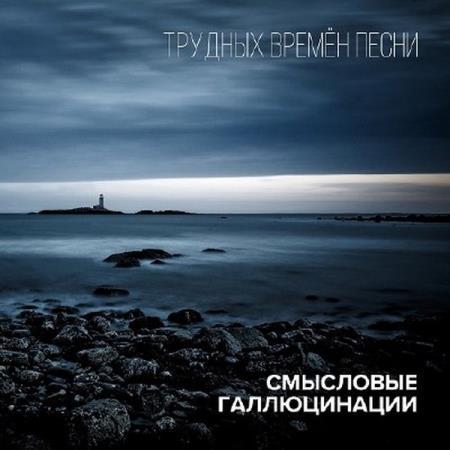 Смысловые Галлюцинации -  Трудных времён песни (2016)