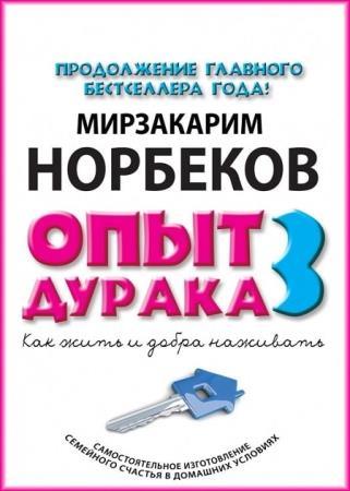 Мирзакарим Норбеков - Опыт дурака-3. Как жить и добра наживать